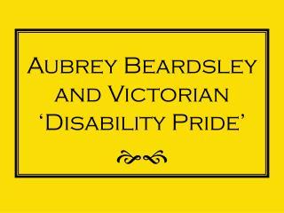 Aubrey Beardsley and Victorian 'Disability Pride' ef