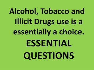 Alcohol, Tobacco and Illicit Drugs use is a essentially a choice.  ESSENTIAL QUESTIONS