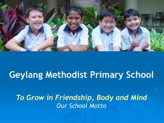 Geylang Methodist Primary School To Grow in Friendship, Body and Mind Our School Motto