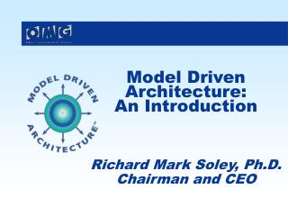 Model Driven Architecture: An Introduction Richard Mark Soley, Ph.D. Chairman and CEO