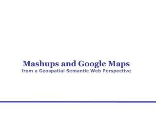 Mashups and Google Maps from a Geospatial Semantic Web Perspective