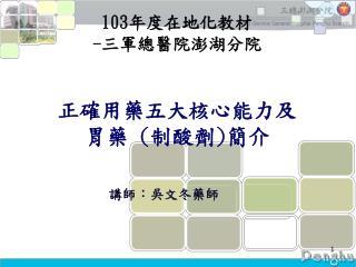 103 年度在地化教材 - 三軍總醫院澎湖分院 正確用藥五大核心能力及 胃藥 ( 制酸劑 ) 簡介