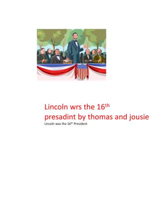 Lincoln  wrs  the 16 th presadint  by  thomas  and  jousie Lincoln was the  16 th  President