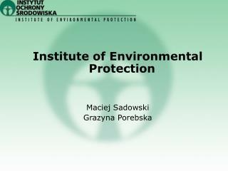 Institute of Environmental Protection Maciej Sadowski Grazyna Porebska
