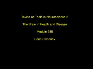 Toxins as Tools in Neuroscience 2 The Brain in Health and Disease Module 755 Sean Sweeney