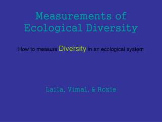 Measurements of Ecological Diversity How to measure Diversity  in an ecological system Laila, Vimal, & Rozie