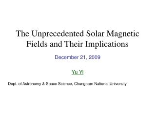 The Unprecedented Solar Magnetic Fields and Their Implications December 21, 2009 Yu Yi