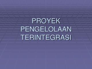 PROYEK PENGELOLAAN TERINTEGRASI