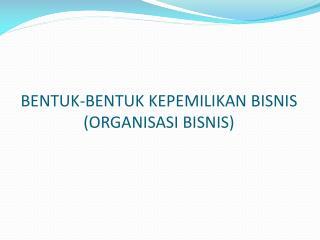 BENTUK-BENTUK KEPEMILIKAN BISNIS  ( ORGANISASI BISNIS)