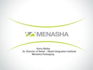 Kerry Bailey Sr. Director of Retail – Retail Integration Institute Menasha Packaging