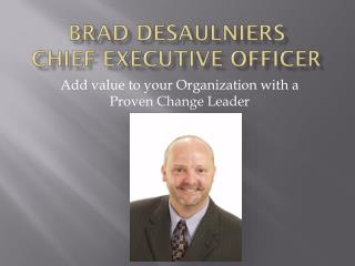 Brad Desaulniers Chief Executive Officer