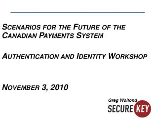 Scenarios for the Future of the Canadian Payments System Authentication and Identity Workshop