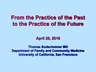 From the Practice of the Past to the Practice of the Future   April 26, 2010  Thomas Bodenheimer MD Department of Family