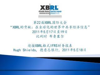 """第 22 届 XBRL 国际大会 """" XBRL 的贡献:在全球化的世界中共享经济信息 """" 2011 年 5 月 17 日至 19 日 比利时 布鲁塞尔 迎接 XBRL 格式 IFRS 财务报表"""