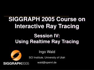 SIGGRAPH 2005 Course on Interactive Ray Tracing Session IV: Using Realtime Ray Tracing