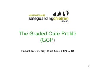 The Graded Care Profile (GCP ) Report to Scrutiny Topic Group 8/06/10
