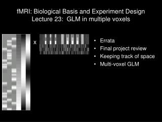 fMRI: Biological Basis and Experiment Design Lecture 23:  GLM in multiple voxels
