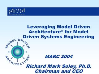 Leveraging Model Driven Architecture ®  for Model Driven Systems Engineering MARC 2004 Richard Mark Soley, Ph.D. Chairm