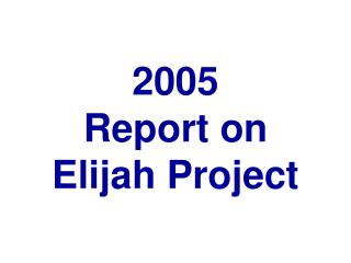 2005 Report on  Elijah Project