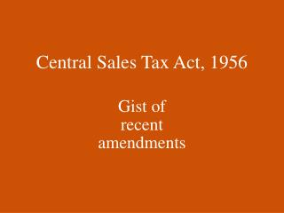 Central Sales Tax Act, 1956 Gist of recent amendments