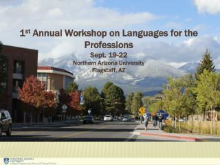 1 st  Annual Workshop on Languages for the Professions Sept. 19-22 Northern Arizona University