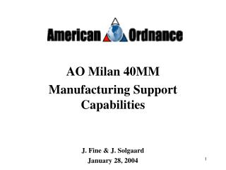 AO Milan 40MM   Manufacturing Support Capabilities J. Fine & J. Solgaard January 28, 2004