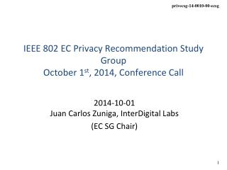IEEE 802 EC Privacy Recommendation Study Group October 1 st , 2014, Conference Call