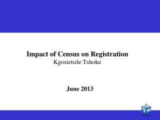 Impact of Census on Registration Kgosietsile Tshoke
