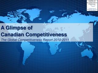 A Glimpse of  Canadian Competitiveness The Global Competitiveness Report 2010-2011