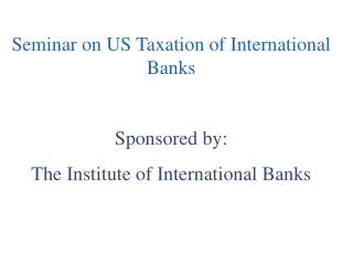 Seminar on US Taxation of International Banks Sponsored by:  The Institute of International Banks