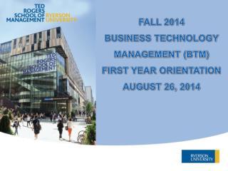 FALL 2014 BUSINESS TECHNOLOGY MANAGEMENT (BTM) FIRST YEAR ORIENTATION AUGUST 26, 2014
