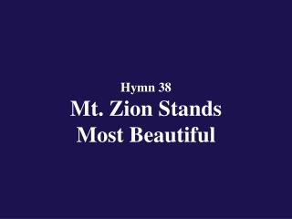 Hymn 38  Mt. Zion Stands                    Most Beautiful