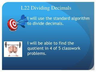I will use the standard algorithm to divide decimals.