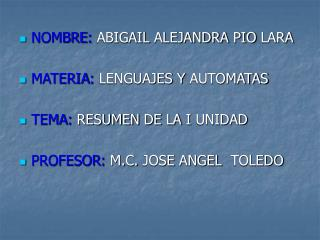 NOMBRE: ABIGAIL ALEJANDRA PIO LARA MATERIA: LENGUAJES Y AUTOMATAS TEMA: RESUMEN DE LA I UNIDAD