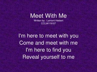 Meet With Me Written by:  Lamont Hiebert CCLI119107  Im here to meet with you  Come and meet with me  Im here to find yo