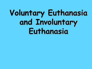 Voluntary Euthanasia and Involuntary Euthanasia