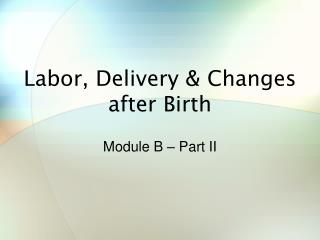 Labor, Delivery & Changes after Birth