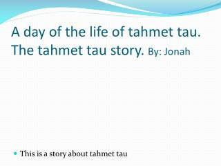 A day of the life of  tahmet  tau. The  tahmet  tau story.  By : Jonah