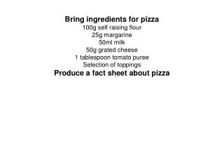 Bring ingredients for pizza 100g self raising flour 25g margarine 50ml milk 50g grated cheese