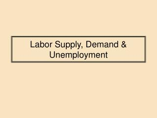 Labor Supply, Demand  Unemployment