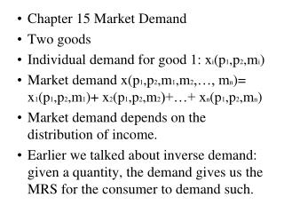 Chapter 15 Market Demand Two goods Individual demand for good 1: x i (p 1 ,p 2 ,m i )