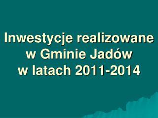 Inwestycje realizowane w Gminie Jadów  w latach 2011-2014
