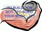TO BUILD OR NOT TO BUILD YOUR BODY