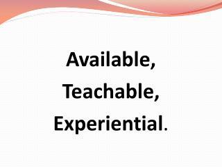Available, Teachable, Experiential .