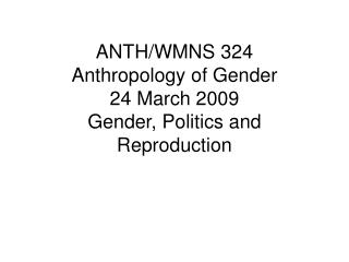 ANTH/WMNS 324  Anthropology of Gender  24 March 2009 Gender, Politics and Reproduction