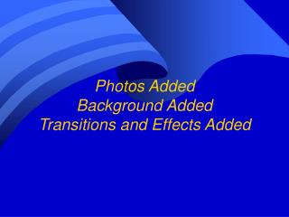 Photos Added Background Added Transitions and Effects Added