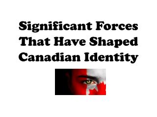 Significant Forces That Have Shaped Canadian Identity