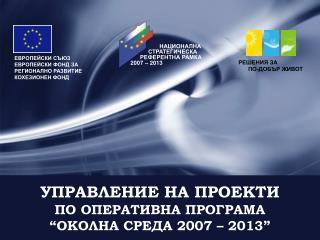 """УПРАВЛЕНИЕ НА ПРОЕКТИ ПО ОПЕРАТИВНА ПРОГРАМА """"ОКОЛНА СРЕДА 2007 – 2013"""""""