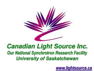 Canadian Light Source Inc. Our National Synchrotron Research Facility University of Saskatchewan