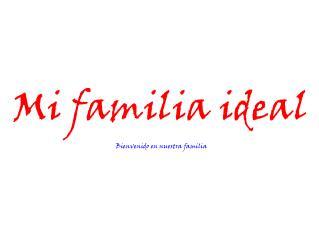 Mi familia ideal Bienvenido en nuestra familia